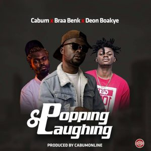 DOWNLOAD MP3 : Cabum x Braa Benk x Deon Boakye – Popping and Laughing