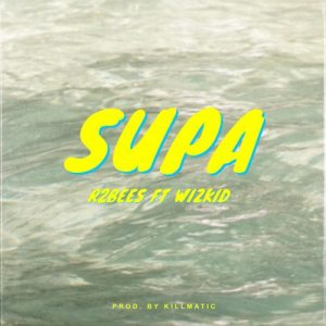 R2Bees ft Wizkid – Supa (Prod by Killmatic)