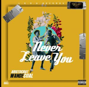 Aristocrat Ft Wande Coal – Never Leave You