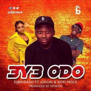 DJ Bridash – Eye Odo ft. Kofi Mole x eShun (Prod By Ephraim)