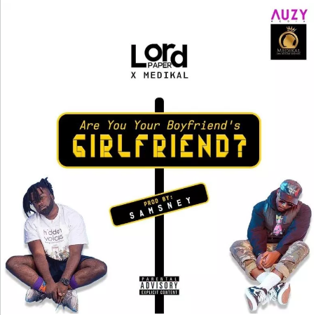 DOWNLOAD MP3: Lord Paper ft Medikal – Are You Your Boyfriend's Girlfriend (Prod by Samsney)